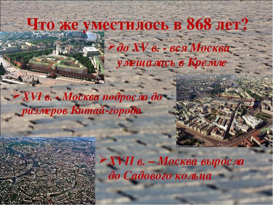 Что же уместилось в 868 лет? до XV в. - вся Москва умещалась в Кремле XVI в....