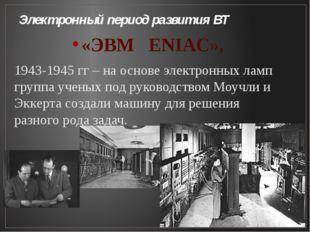Электронный период развития ВТ «ЭВМ ENIAC», 1943-1945 гг – на основе электрон