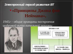 Электронный период развития ВТ «Принципы Джона фон Неймана», 1945г – общие пр