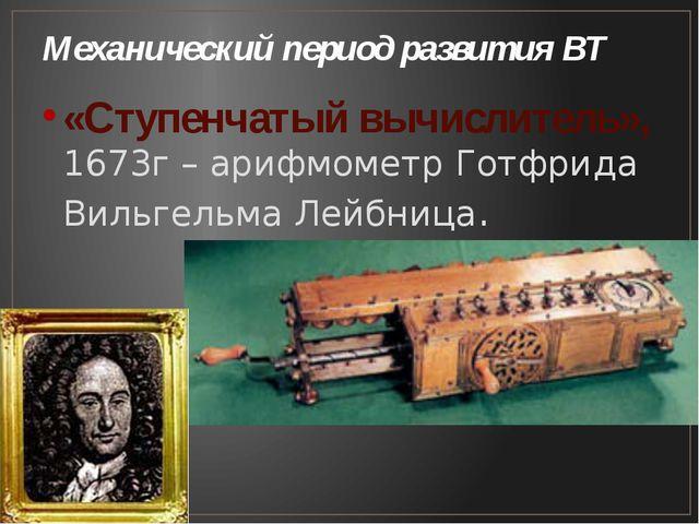 Механический период развития ВТ «Ступенчатый вычислитель», 1673г – арифмометр...
