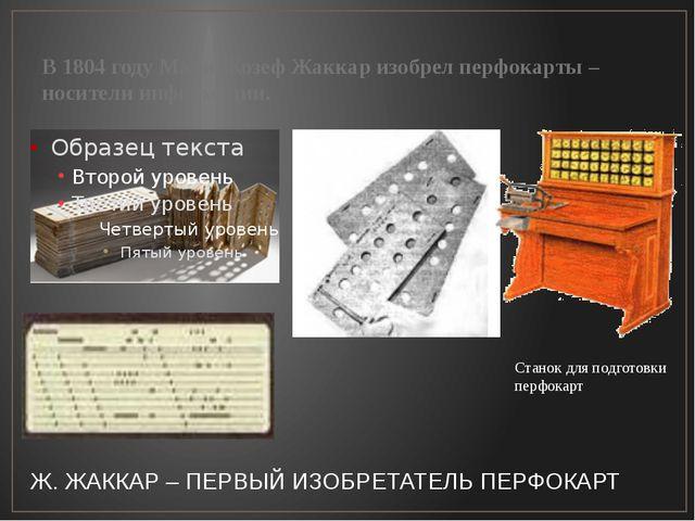 В 1804 году Мари Жозеф Жаккар изобрел перфокарты – носители информации. Стано...