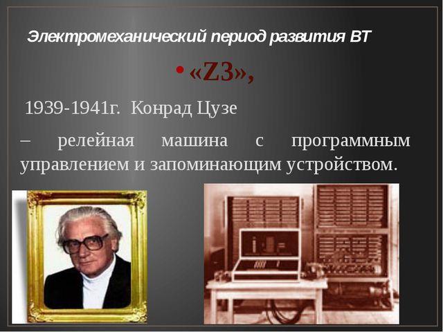 Электромеханический период развития ВТ «Z3», 1939-1941г. Конрад Цузе – релейн...