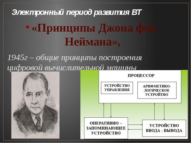 Электронный период развития ВТ «Принципы Джона фон Неймана», 1945г – общие пр...