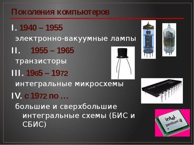 I. 1940 – 1955 электронно-вакуумные лампы II. 1955 – 1965 транзисторы III. 1...