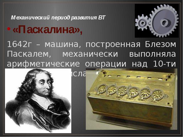 Механический период развития ВТ «Паскалина», 1642г – машина, построенная Блез...