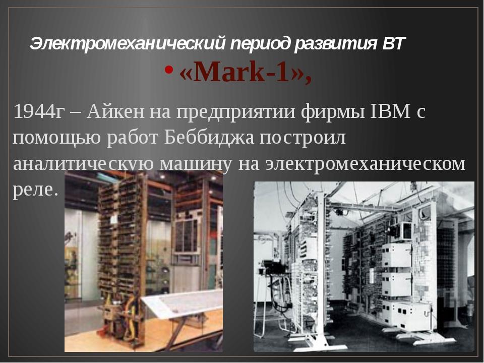 Электромеханический период развития ВТ «Mark-1», 1944г – Айкен на предприятии...