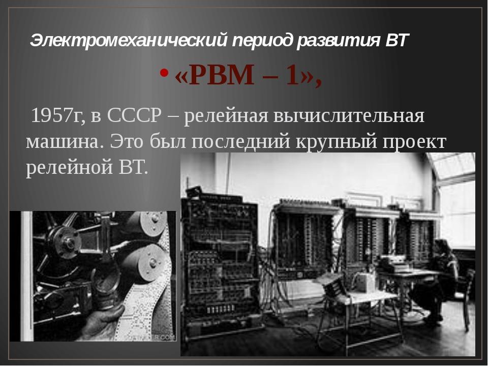 Электромеханический период развития ВТ «РВМ – 1», 1957г, в СССР – релейная вы...