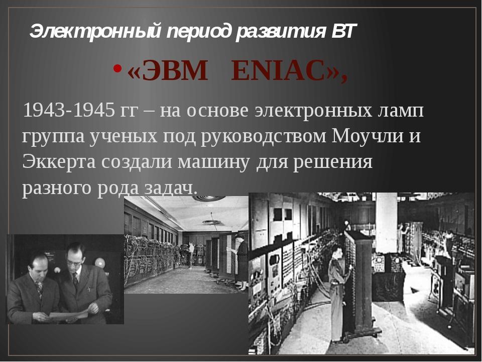 Электронный период развития ВТ «ЭВМ ENIAC», 1943-1945 гг – на основе электрон...