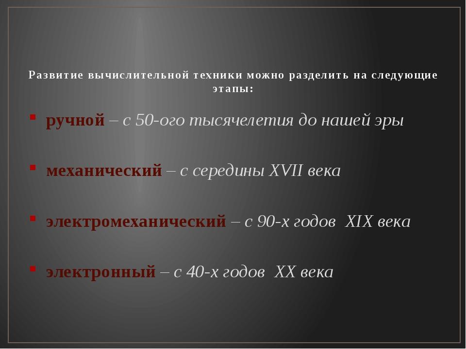 Развитие вычислительной техники можно разделить на следующие этапы: ручной –...
