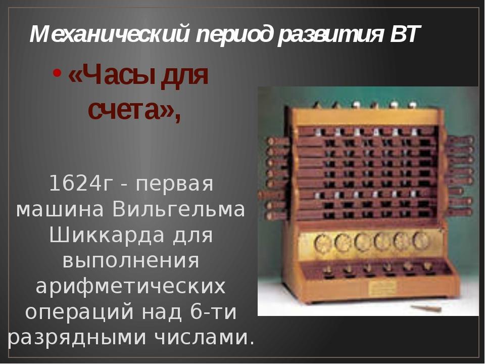 Механический период развития ВТ «Часы для счета», 1624г - первая машина Вильг...