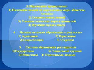 3.Образование предполагает: 1) Получение знаний об окружающем мире, обществе,