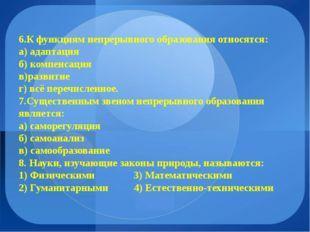 6.К функциям непрерывного образования относятся: а) адаптация б) компенсация