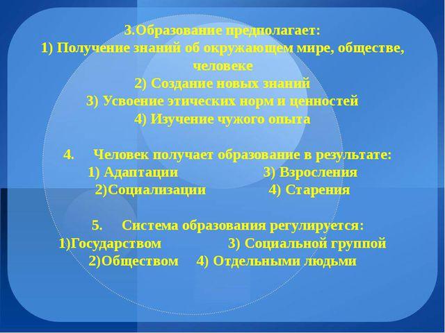 3.Образование предполагает: 1) Получение знаний об окружающем мире, обществе,...