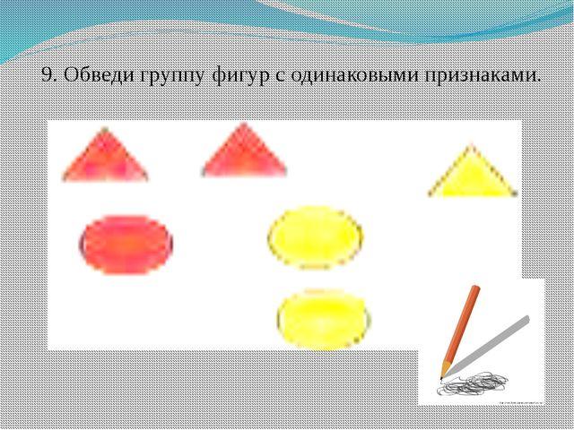 9. Обведи группу фигур с одинаковыми признаками.