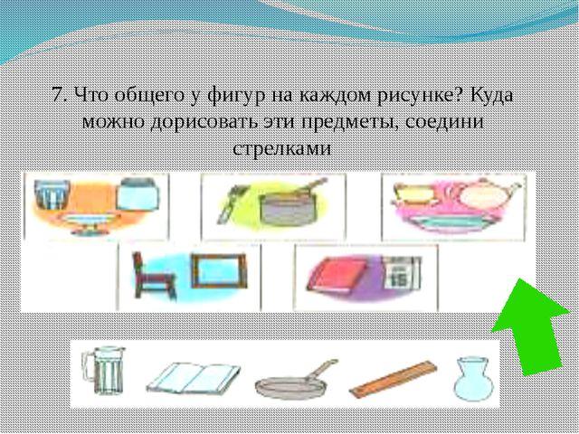 7. Что общего у фигур на каждом рисунке? Куда можно дорисовать эти предметы,...