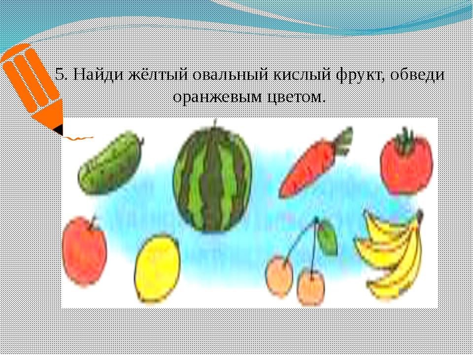 5. Найди жёлтый овальный кислый фрукт, обведи оранжевым цветом.