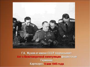Г.К. Жуков от имени СССР подписывает Акт о безоговорочной капитуляции фашистс