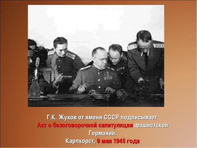 Г.К. Жуков от имени СССР подписывает Акт о безоговорочной капитуляции фашистс...