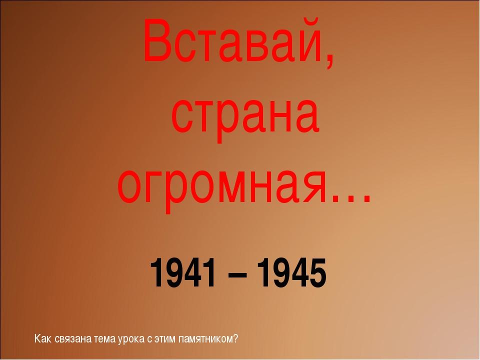Вставай, страна огромная… 1941 – 1945 Как связана тема урока с этим памятником?