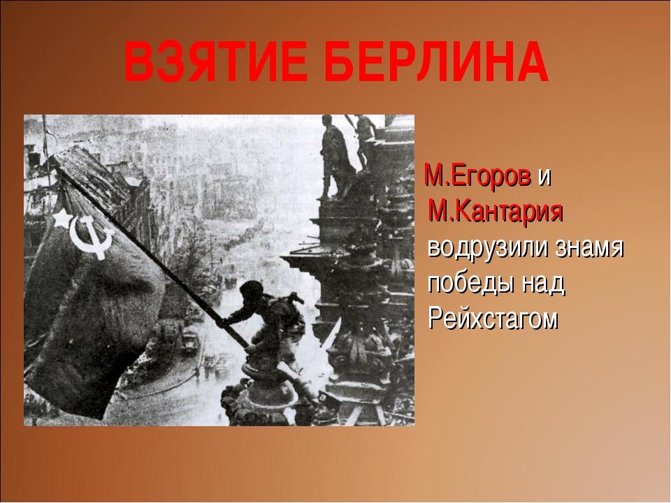 М.Егоров и М.Кантария водрузили знамя победы над Рейхстагом ВЗЯТИЕ БЕРЛИНА