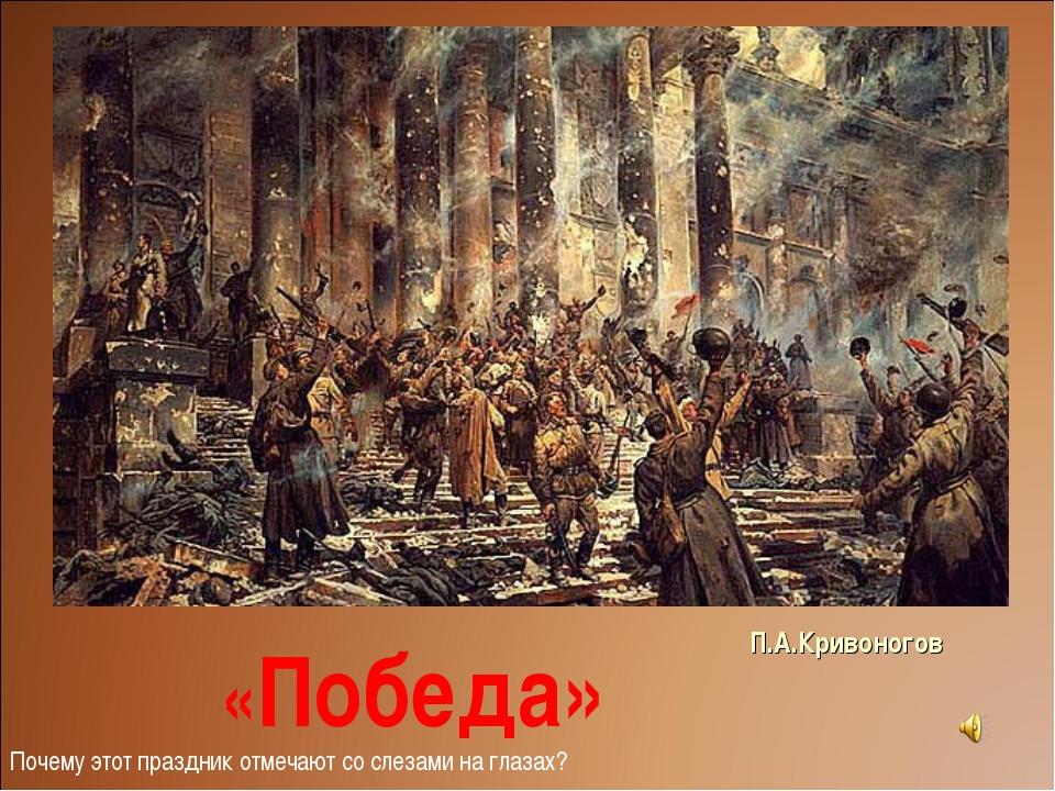 П.А.Кривоногов «Победа» Почему этот праздник отмечают со слезами на глазах?