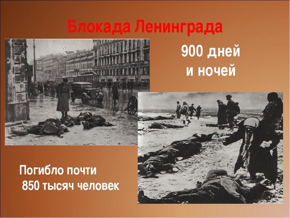 Блокада Ленинграда 900 дней и ночей Погибло почти 850 тысяч человек