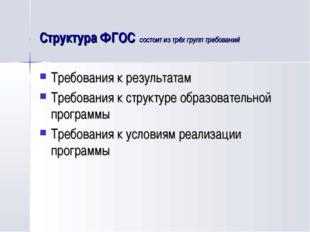 Структура ФГОС состоит из трёх групп требований Требования к результатам Треб