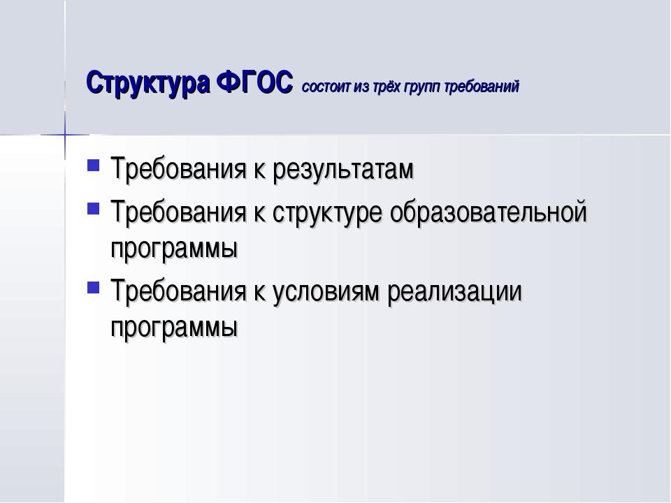 Структура ФГОС состоит из трёх групп требований Требования к результатам Треб...