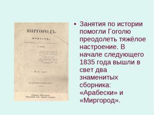 Занятия по истории помогли Гоголю преодолеть тяжёлое настроение. В начале сле