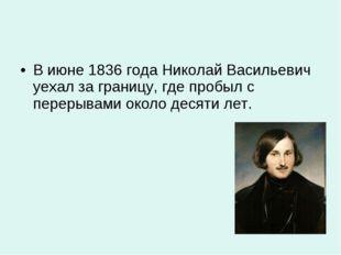 В июне 1836 года Николай Васильевич уехал за границу, где пробыл с перерывами
