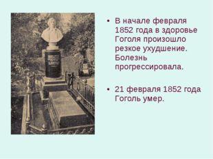 В начале февраля 1852 года в здоровье Гоголя произошло резкое ухудшение. Боле