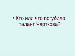 Кто или что погубило талант Чарткова?