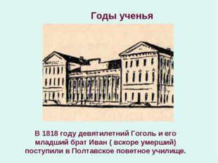 Годы ученья В 1818 году девятилетний Гоголь и его младший брат Иван ( вскоре