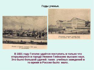 Годы ученья. В 1821 году Гоголю удаётся поступить в только что открывшуюся в