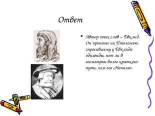 Ответ Автор этих слов – Евклид. Он произнес их Птоломею, спросившему у Евклид