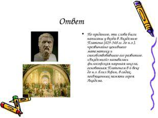 Ответ По преданию, эти слова были написаны у входа в Академию Платона (429-34