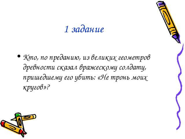1 задание Кто, по преданию, из великих геометров древности сказал вражескому...