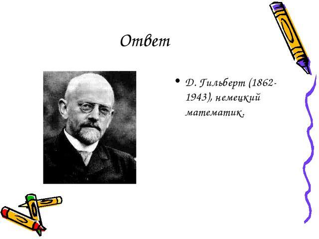 Ответ Д. Гильберт (1862-1943), немецкий математик.