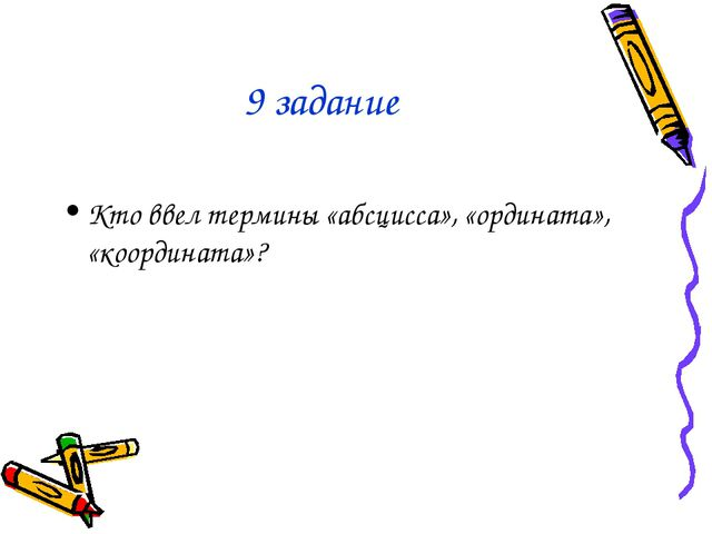 9 задание Кто ввел термины «абсцисса», «ордината», «координата»?