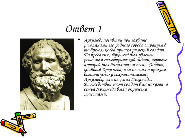 Ответ 1 Архимед, погибший при захвате римлянами его родного города Сиракузы в...