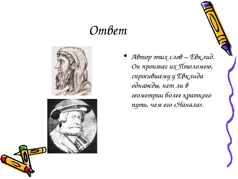 Ответ Автор этих слов – Евклид. Он произнес их Птоломею, спросившему у Евклид...