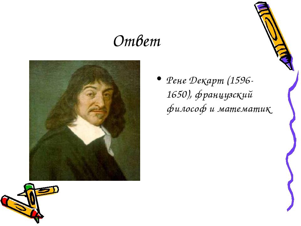 Ответ Рене Декарт (1596-1650), французский философ и математик