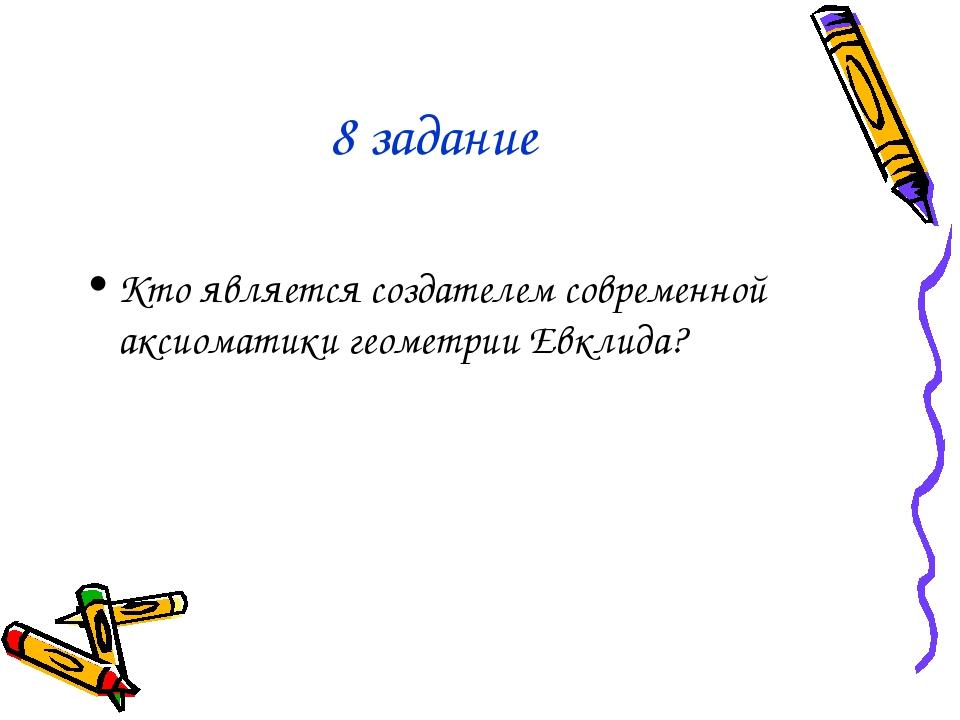 8 задание Кто является создателем современной аксиоматики геометрии Евклида?