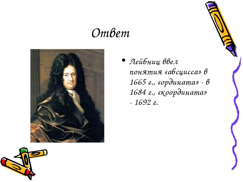 Ответ Лейбниц ввел понятия «абсцисса» в 1665 г., «ордината» - в 1684 г., «коо...