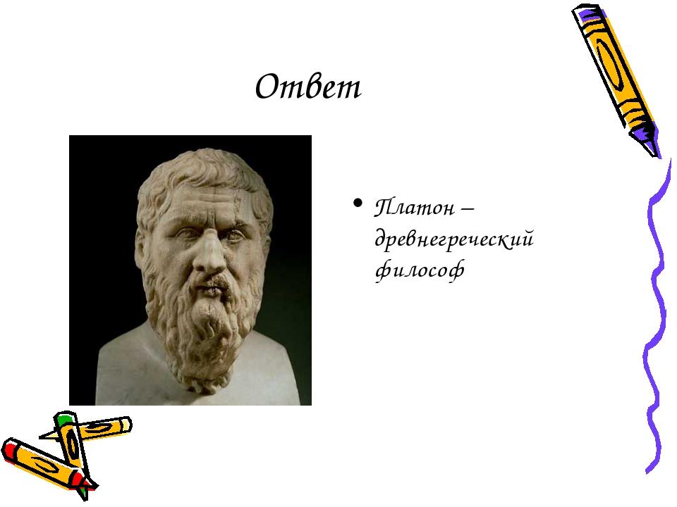 Ответ Платон – древнегреческий философ