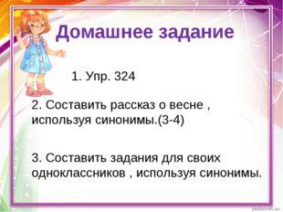 Домашнее задание 1. Упр. 324 2. Составить рассказ о весне , используя синоним