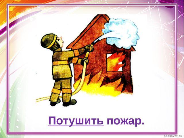 Потушить пожар.