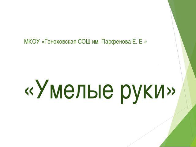 МКОУ «Гоноховская СОШ им. Парфенова Е. Е.» «Умелые руки»