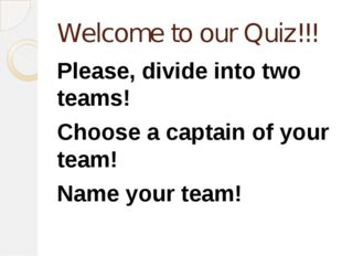 Welcome to our Quiz!!! Please, divide into two teams! Choose a captain of you