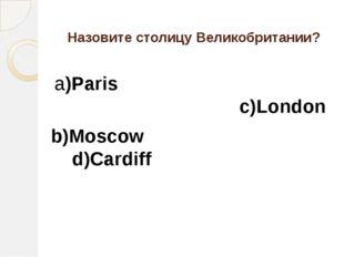 Назовите столицу Великобритании? a)Paris c)London b)Moscow d)Cardiff